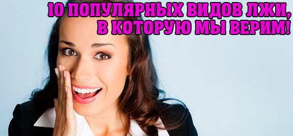 ТОП-10 ВИДОВ ЛЖИ, В КОТОРУЮ МЫ ВЕРИМ!