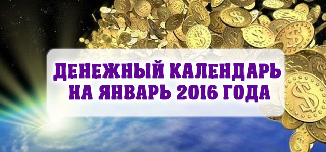 ДЕНЕЖНЫЙ КАЛЕНДАРЬ НА ЯНВАРЬ 2016 ГОДА