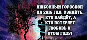 ЛЮБОВНЫЙ ГОРОСКОП НА 2016 ГОД: узнайте, кто найдёт, а кто потеряет любовь в этом году!